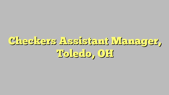 Checkers Assistant Manager, Toledo, OH