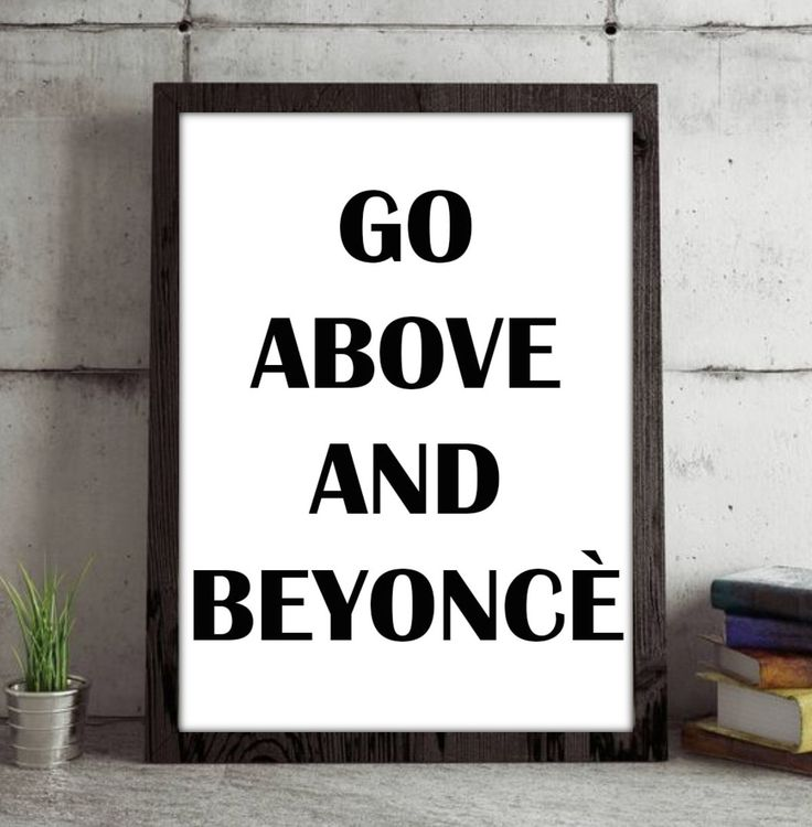 'Go above and Beyonce' print. Perfect for any Beyoncé fan! Beyoncé, beyonce fan, beyonce art, home décor, room décor, office décor, room goals, teen room décor, teen, teenager, beyonce fan, instant download, pdf, wall art, beyonce wall art.