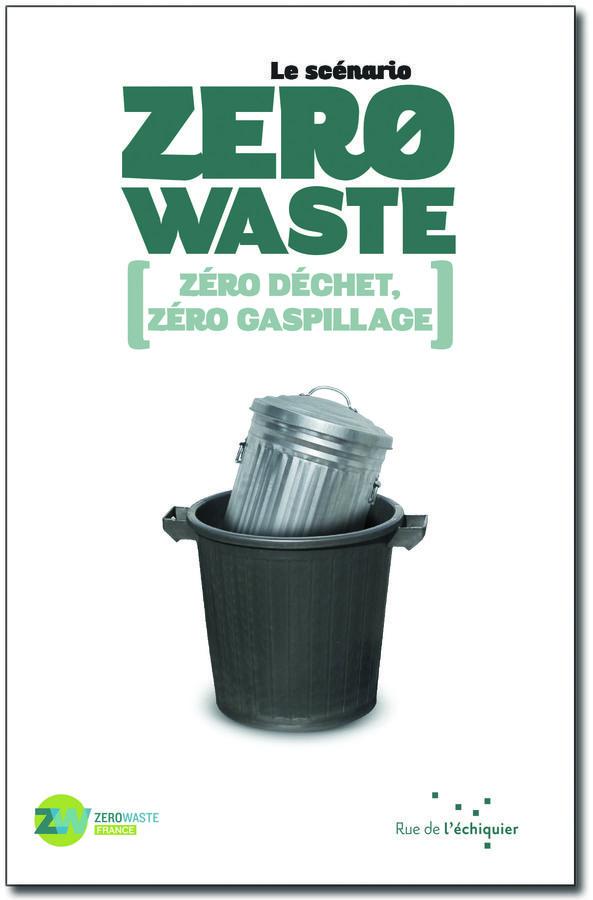 Le Scénario Zero Waste.  Un livre pour montrer à tous, citoyens, élus, entrepreneurs, qu'une société zéro déchet, zéro gaspillage est possible en France.
