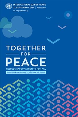 "Each year the International Day of Peace is observed around the world on 21 September. The General Assembly has declared this as a day devoted to strengthening the ideals of peace, both within and among all nations and peoples.  The theme for 2017 is ""Together for Peace: Respect, Safety and Dignity for All."""