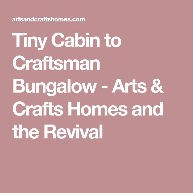 Tiny Cabin to Craftsman Bungalow - Arts & Crafts Homes and the Revival