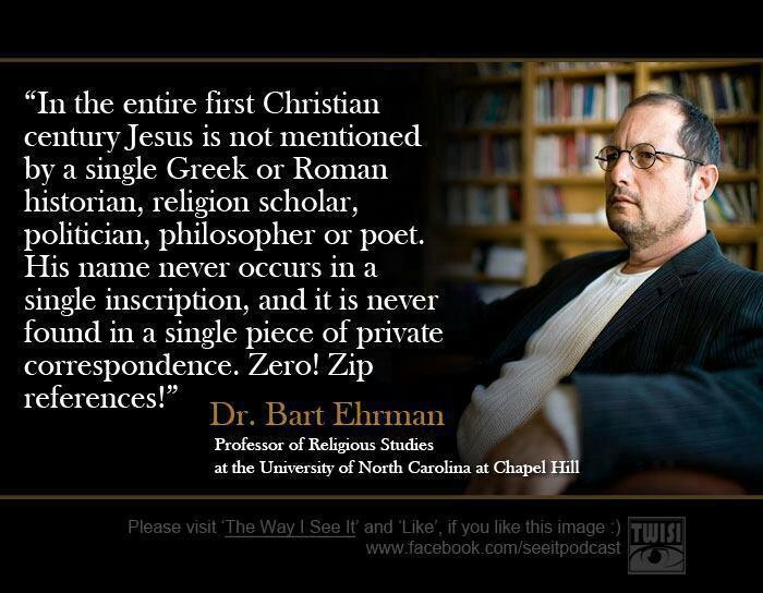 """""""In the entire first Christian century Jesus is not mentioned by a single Greek or Roman historian."""" - Dr. Bart Ehrman. > Jesus: """"I thank thee, O Father, Lord of heaven and earth, that thou didst hide these things from the wise and understanding, and didst reveal them unto babes:"""" Matthew 11:25 http://www.pinterest.com/pin/540924605216372311/ """"The Jesus of Nazareth who came forward publicly as the Messiah...and died to give his work its final consecration never existed.""""- Albert Schweitzer."""