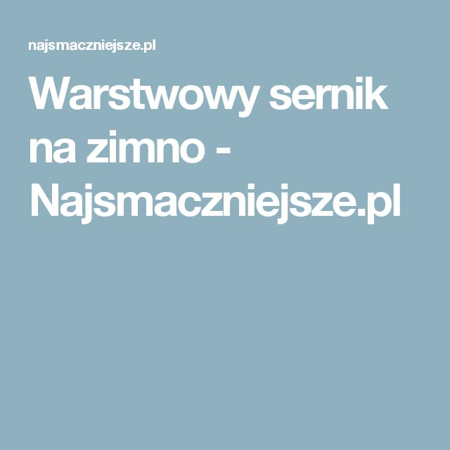 Warstwowy sernik na zimno - Najsmaczniejsze.pl