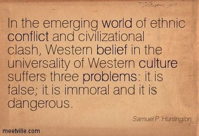 Samuel P. Huntington In the emerging world of ethnic conflict and civilizational clash, Western belief in the universality of Western cultur...