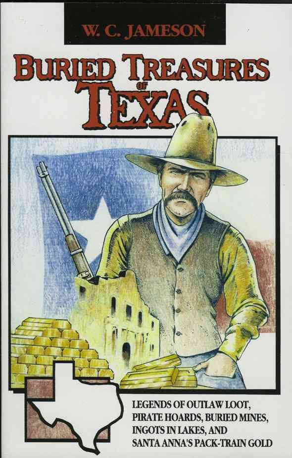 Buried Treasures of Texas: Legends of Outlaw Loot, Pirate Hoards, Buried Mines, Ingots in Lakes, and Santa Anna's...