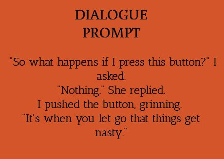 """So, what happens if I press this button?"" I asked. ""Nothing,"" she replied. I pushed the button, grinning. ""It's when you let go that things get nasty."""