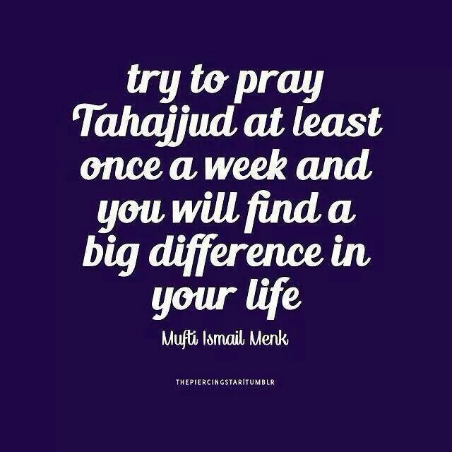 The glory of tahajjud! The instant peace and serenity felt after the prayer! Priceless! May Allah make all of us among the ones who remember Allah during the last part of the night! Ameen. If you have any problem in life, wake up and pray . Trust me,He is the best listener and The One who Is Able to solve your problems :)