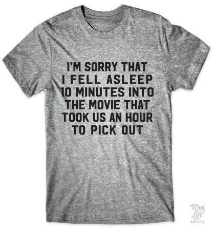 I'm sorry that I feel asleep 10 minutes into the movie that took us an hour to pick out!