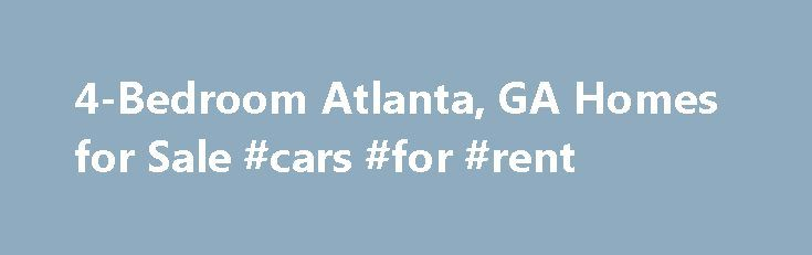 4-Bedroom Atlanta, GA Homes for Sale #cars #for #rent http://rental.nef2.com/4-bedroom-atlanta-ga-homes-for-sale-cars-for-rent/  #houses for rent in atlanta # Homes for Sale Search Results – Sorted by New Listings Why are there multiple listings for a home? realtor.com displays home listings from more than 900 Multiple Listing Services (MLS) across the U.S. most updated every 15 minutes. A home may be listed by the same Brokerage for sale in multiple MLS systems with varying levels of…