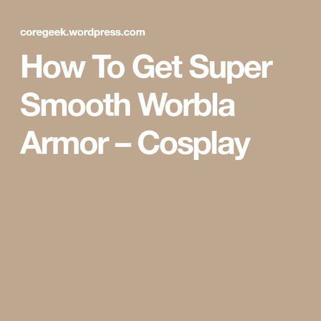 How To Get Super Smooth Worbla Armor – Cosplay