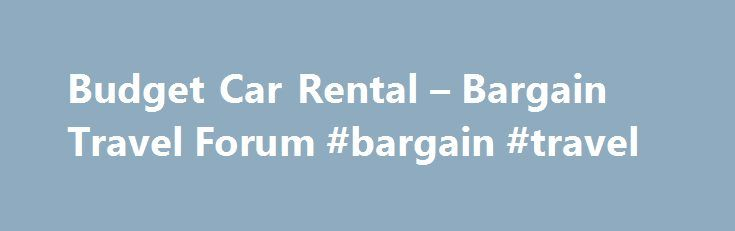 Budget Car Rental – Bargain Travel Forum #bargain #travel http://entertainment.remmont.com/budget-car-rental-bargain-travel-forum-bargain-travel-3/  #bargain travel # Budget Car Rental – Bargain Travel Forum Budget Car Rental I have recently returned from a holiday in Florida where I rental…