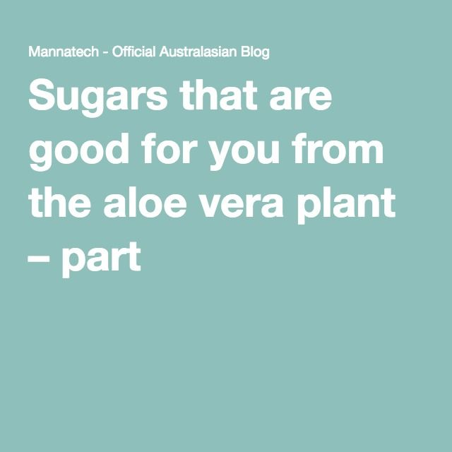 Sugars that are good for you from the aloe vera plant – part 3