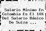 http://tecnoautos.com/wp-content/uploads/imagenes/tendencias/thumbs/salario-minimo-en-colombia-es-el-10-del-salario-basico-de-suiza.jpg Salario Minimo 2016 Colombia. Salario mínimo en Colombia es el 10% del salario básico de Suiza ..., Enlaces, Imágenes, Videos y Tweets - http://tecnoautos.com/actualidad/salario-minimo-2016-colombia-salario-minimo-en-colombia-es-el-10-del-salario-basico-de-suiza/