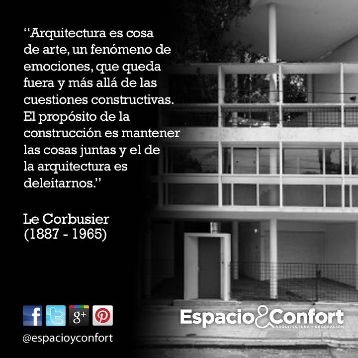 #FRASES Arquitectura es cosa de arte, un fenómeno de emociones, que queda fuera y más allá de las cuestiones constructivas. El propósito de la construcción es mantener las cosas juntas y el de la arquitectura es deleitarnos. Le Corbusier