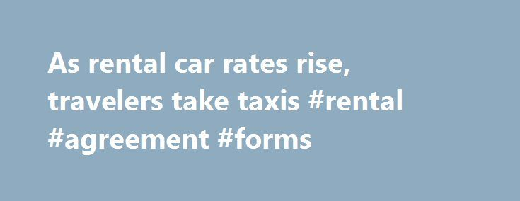As rental car rates rise, travelers take taxis #rental #agreement #forms http://rentals.remmont.com/as-rental-car-rates-rise-travelers-take-taxis-rental-agreement-forms/  #rental car rates # As rental car rates rise, travelers take taxis Story Highlights Rental car rates generally have been on the rise Almost always cheaper to take taxis than to rent a car, a business traveler reports Add-on fees for rentals make matters worse Colby Reeves Jr. was used to renting a car toContinue…