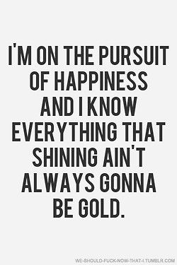 im on the pursuit of happiness and I know everything that shining aint always gonna be gold....