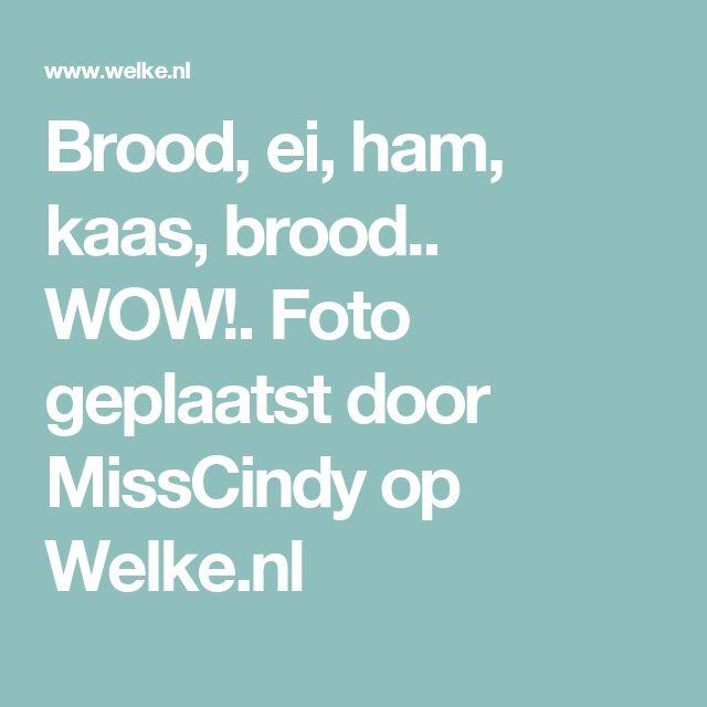Brood, ei, ham, kaas, brood.. WOW!. Foto geplaatst door MissCindy op Welke.nl