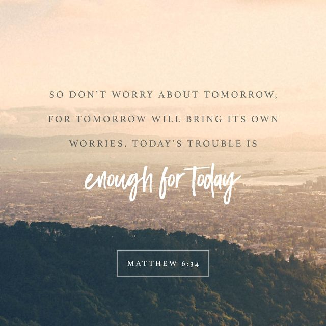 "So don't worry about tomorrow, for tomorrow will bring its own worries. Today's trouble is enough for today."" ‭‭Matthew‬ ‭6:34‬ ‭NLT‬‬ http://bible.com/116/mat.6.34.nlt"