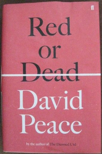 RED OR DEAD David Peace. The story of the rise of Liverpool Football Club and Bill Shankly. And the story of the retirement of Bill Shankly. Of one man and his work. And of the man after that work. A man in two halves. Home and away