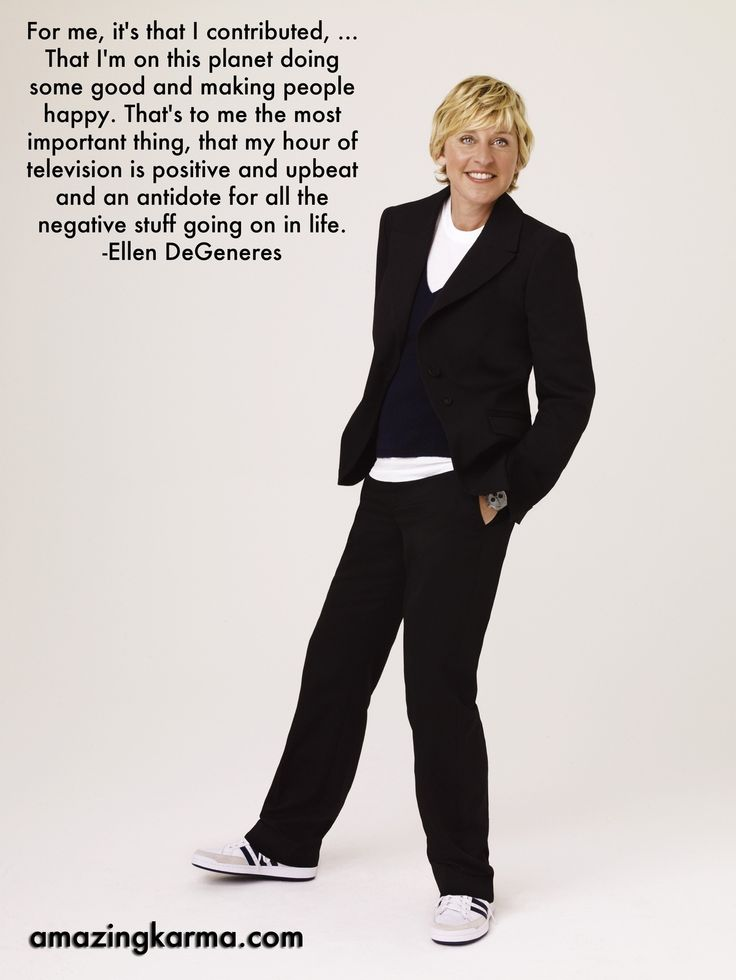 Ellen Degenerous- that's why I love her show! You can't be sad watching her show!!! (: