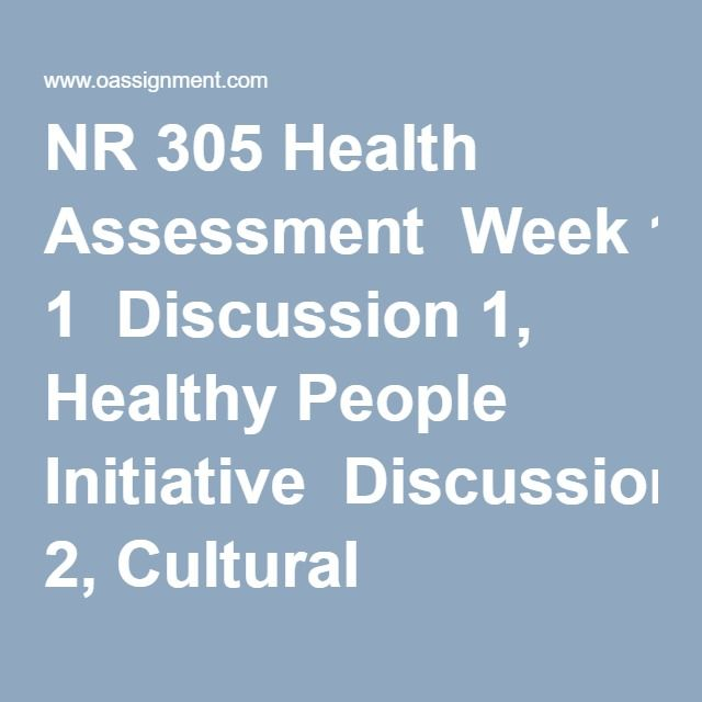 NR 305 Health Assessment  Week 1  Discussion 1, Healthy People Initiative  Discussion 2, Cultural Bias  Week 2  Assignment, General Journal Article  Discussion 1, Pain Assessment  Discussion 2, Nutritional Assessment  Week 3  Assignment, Family Genetic History  Discussion 1, General Survey and Health History  Discussion 2, The Older Adult  Week 4  Course Project Milestone 1  Discussion 1, Assessment of the Skin  Discussion 2, Assessment of the Head and Neck  Week 5  Discussion 1, Assessment…