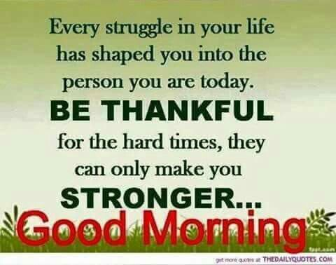 Good Morning!  Really thankful to God for the trials...got to know my own strengths and made me better and compassionate