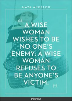 """""""A wise woman wishes to be no one's enemy; a wise woman refuses to be anyone's victim."""" -Maya Angelou #Quotes"""