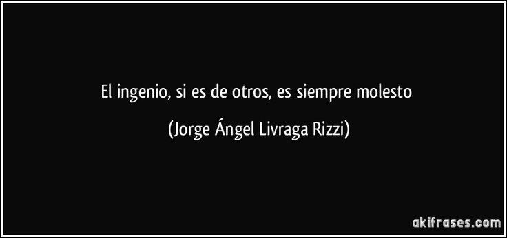 El ingenio, si es de otros, es siempre molesto (Jorge Ángel Livraga Rizzi)