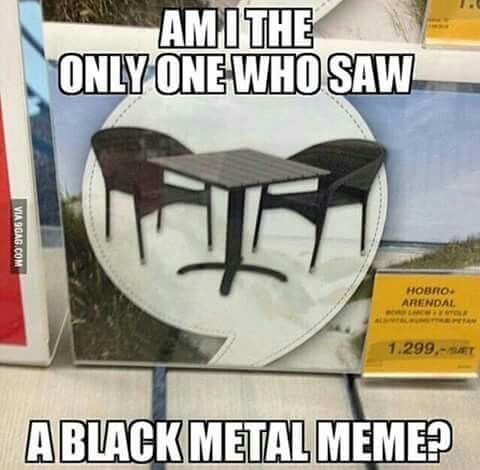 Black metal meme?<< I thought it was a black metal meme, until i read the text... ^^