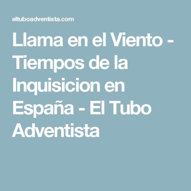 Llama en el Viento - Tiempos de la Inquisicion en España - El Tubo Adventista
