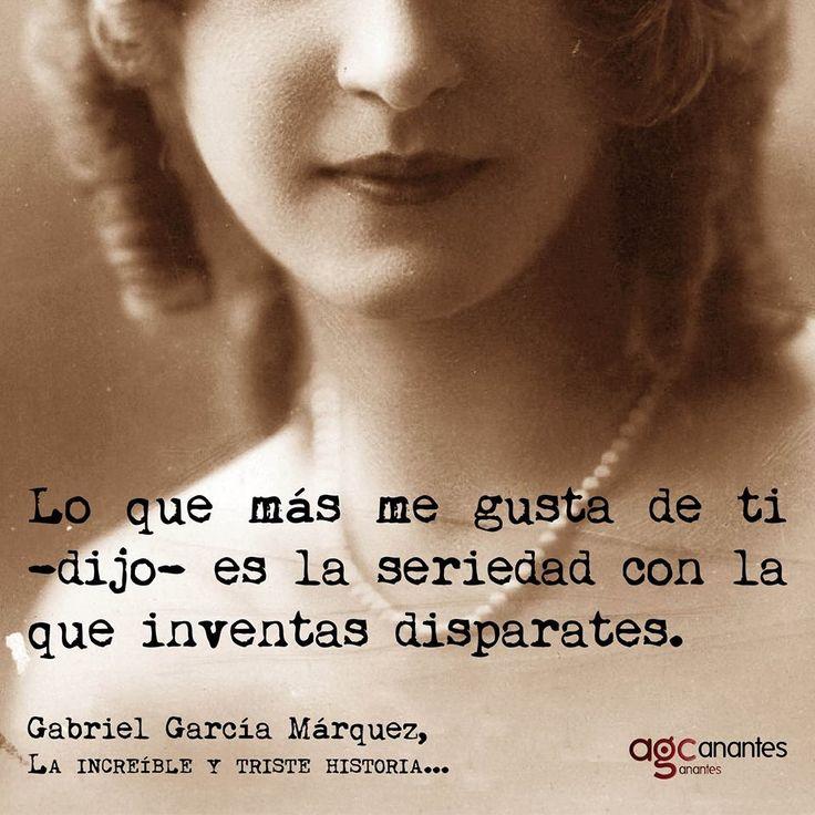 Gabriel García Márquez Lo que más me gusta de ti -dijo- es la seriedad con la que inventas disparates.