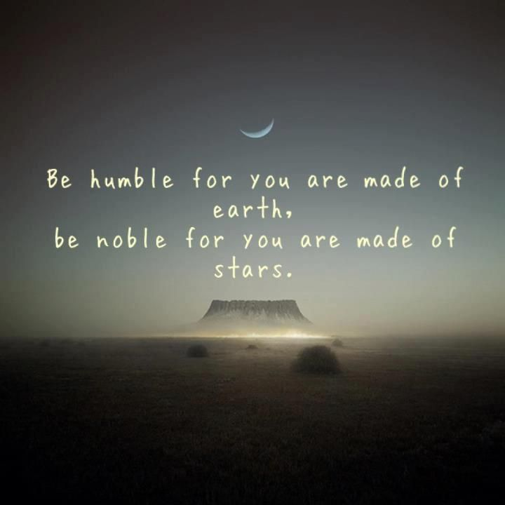 """Be humble for you are made of earth. Be noble for you are made of stars."" #quotes"
