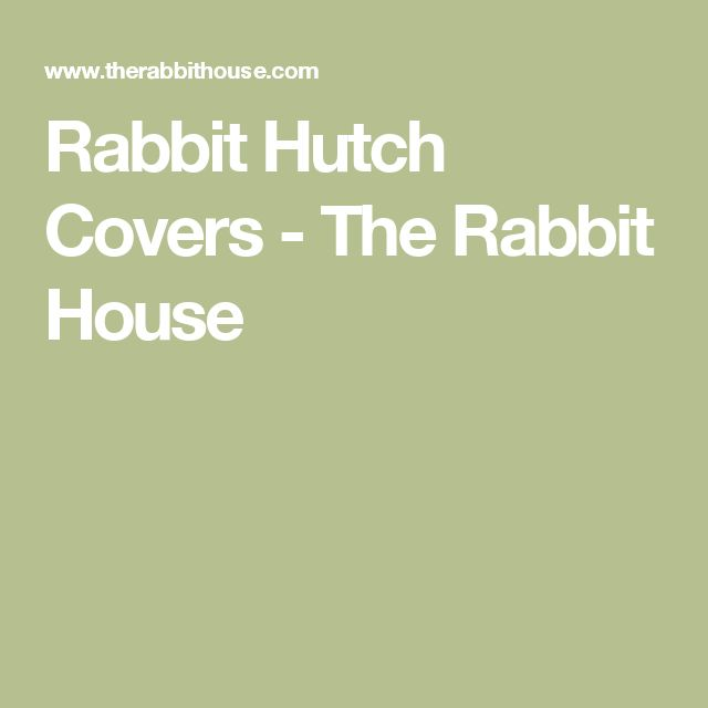 Rabbit Hutch Covers - The Rabbit House