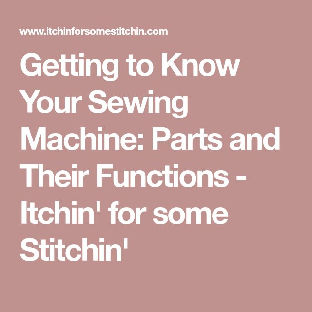 Getting to Know Your Sewing Machine: Parts and Their Functions - Itchin' for some Stitchin'