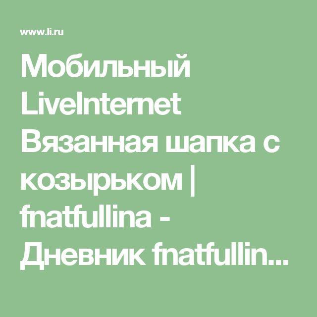 Мобильный LiveInternet Вязанная шапка с козырьком | fnatfullina - Дневник fnatfullina |