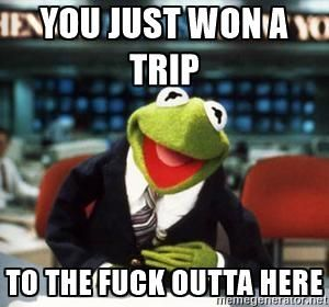 you just won a trip to the fuck outta here - Breaking News Kermit