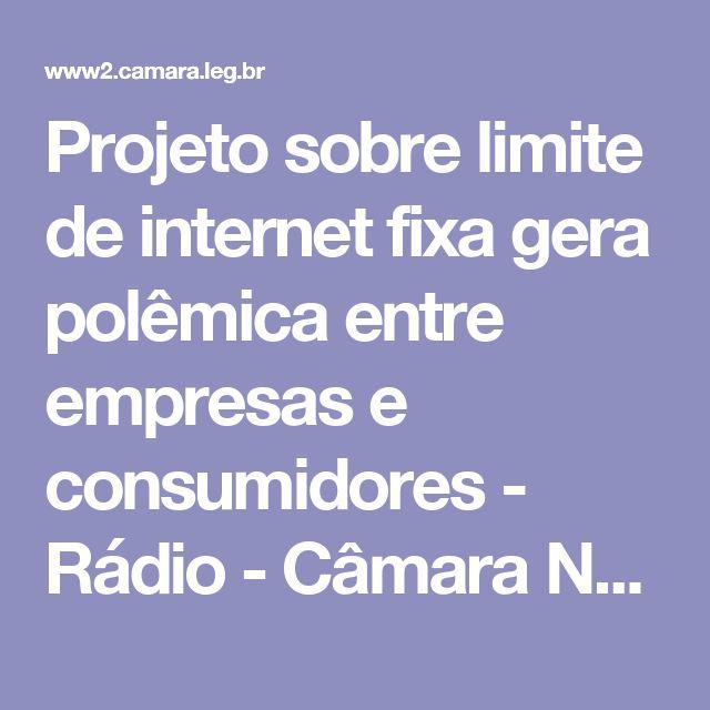Projeto sobre limite de internet fixa gera polêmica entre empresas e consumidores - Rádio - Câmara Notícias - Portal da Câmara dos Deputados