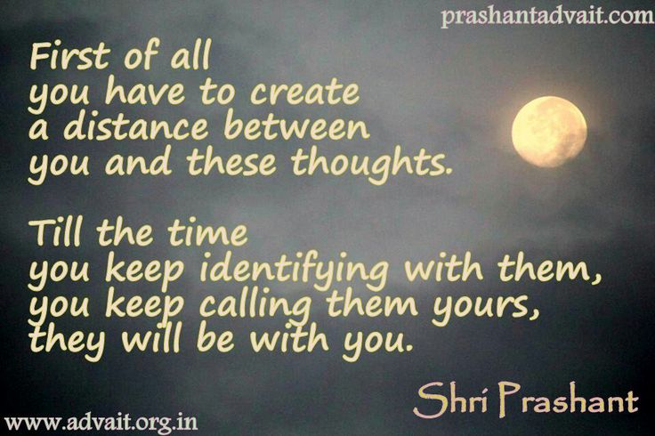 First of all you have to create a distance between you and these thoughts. Till the time you keep identifying with them, you keep calling them yours, they will be with you. ~ Shri Prashant  #ShriPrashant #Advait #thoughts #identity #mind  Read at:- prashantadvait.com Watch at:-www.youtube.com/c/ShriPrashant Website:-www.advait.org.in Facebook:-www.facebook.com/prashant.advaitLinkedIn:- www.linkedin.com/in/prashantadvait Twitter:-https://twitter.com/Prashant_Advait