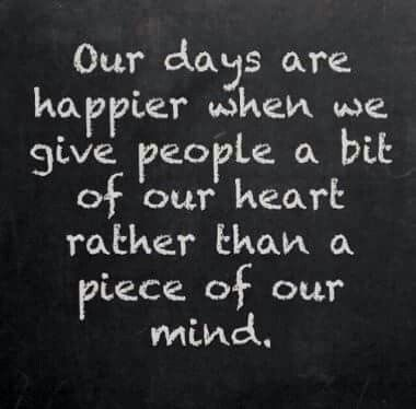 Give people a bit of your heart rather than a piece of your mind.