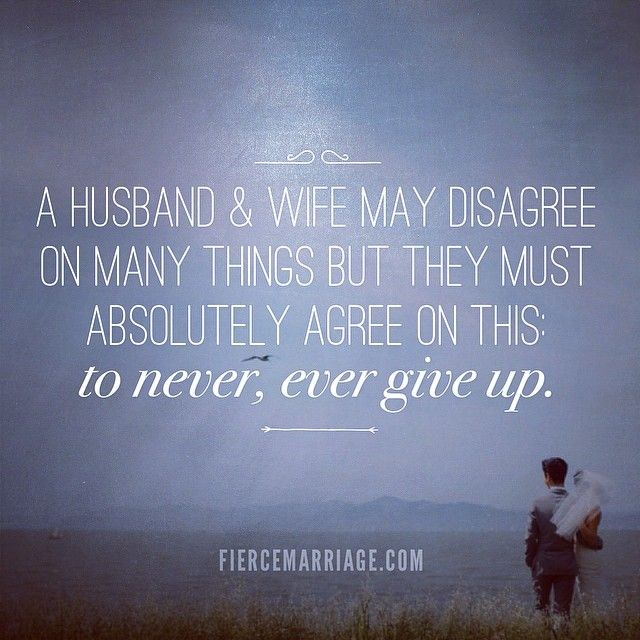 A husband and wife may disagree on many things but they must agree on this: to never, ever give up.