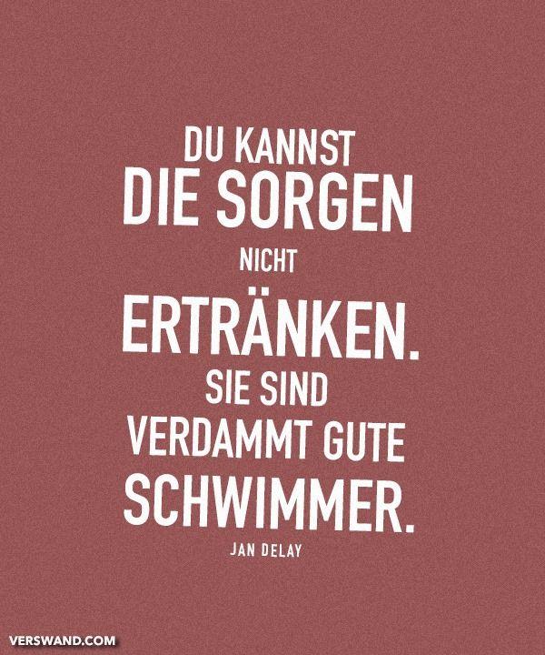 'Du kannst Sorgen nicht ertränken. Sie sind verdammt gute Schwimmer.' - Jan Delay // Ich mag den Sänger zwar nicht, aber recht hat er da. :D ~
