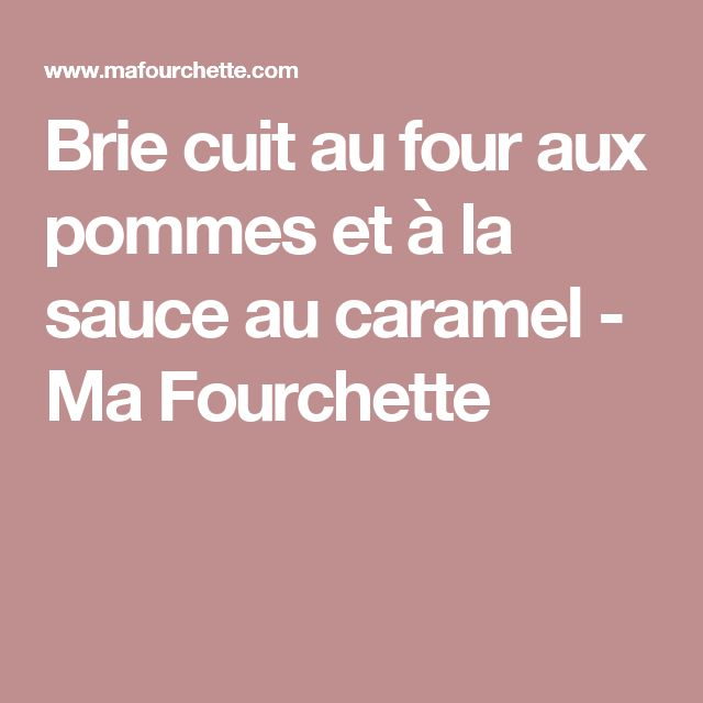 Brie cuit au four aux pommes et à la sauce au caramel - Ma Fourchette