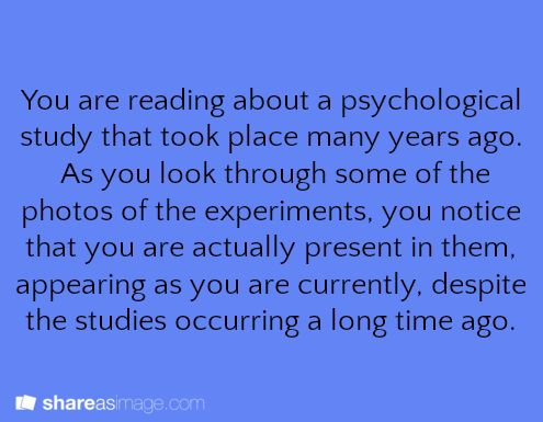 You're reading about a psychological study that took place many years ago. As you look through some of the photos of the experiments, you notice that you are actually present in them, appearing as you are currently, despite the studies occurring a long time ago.