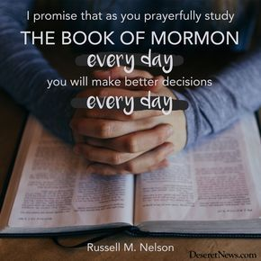 """I promise that as you prayerfully study the Book of Mormon every day, you will make better decisions — every day."" –President Russell M. Nelson 