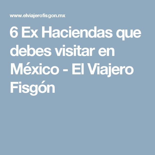 6 Ex Haciendas que debes visitar en México - El Viajero Fisgón