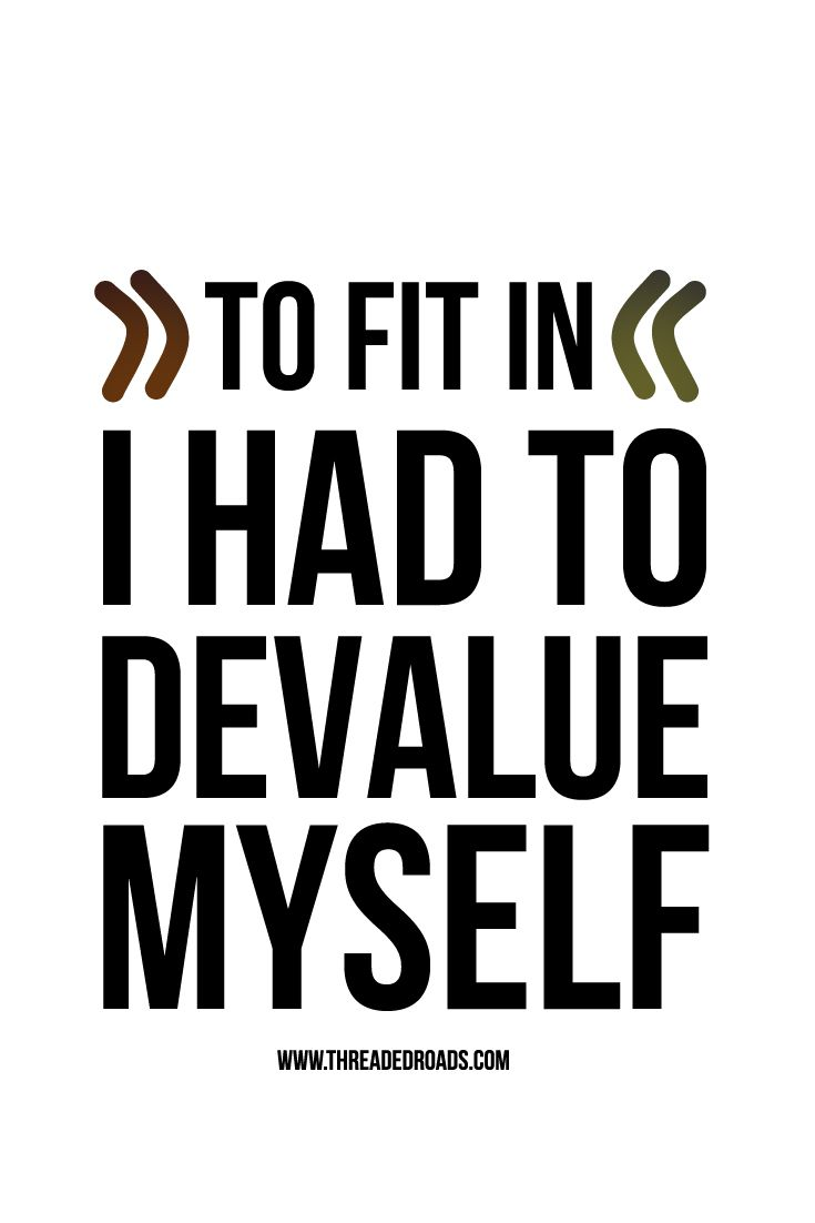 To fit in, I had to devalue myself