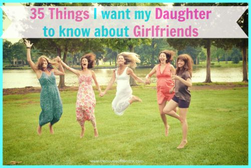 35 things I want my Daughter to know about Girlfriends