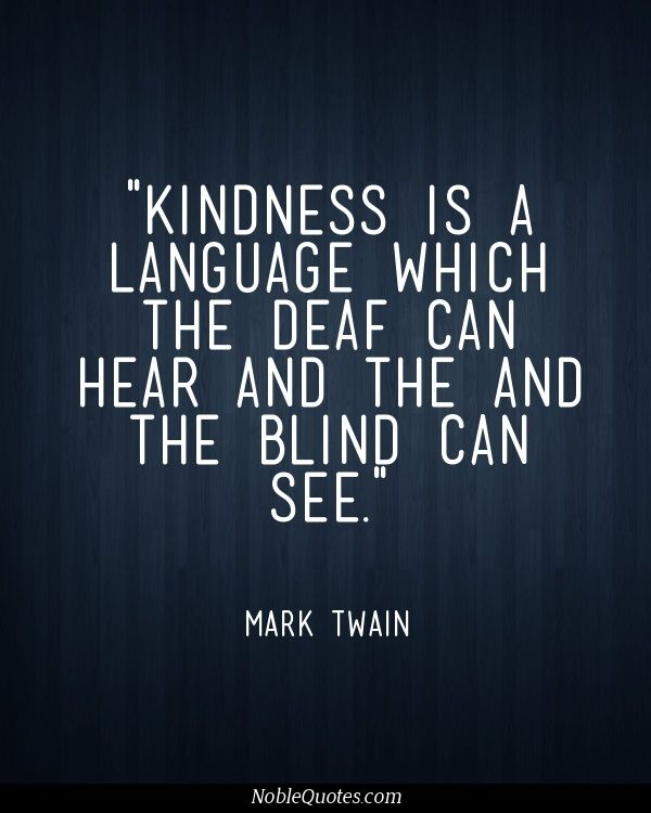 Kindness is a language which the deaf can hear and the blind can see ~ Mark Twain