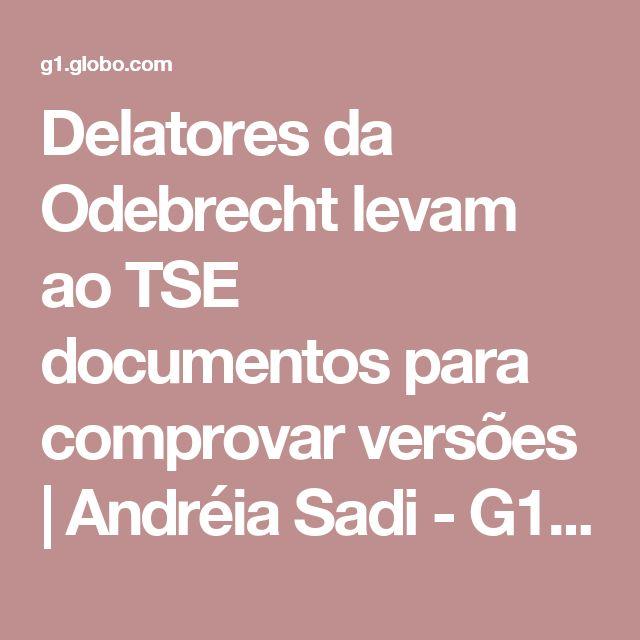 Delatores da Odebrecht levam ao TSE documentos para comprovar versões   Andréia Sadi - G1 Política