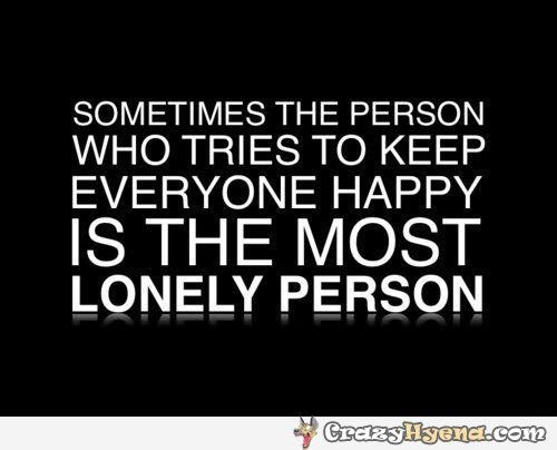 Sad, But True Quote. Sometimes The Person Who Tries To Keeep Everyone Happy  Is